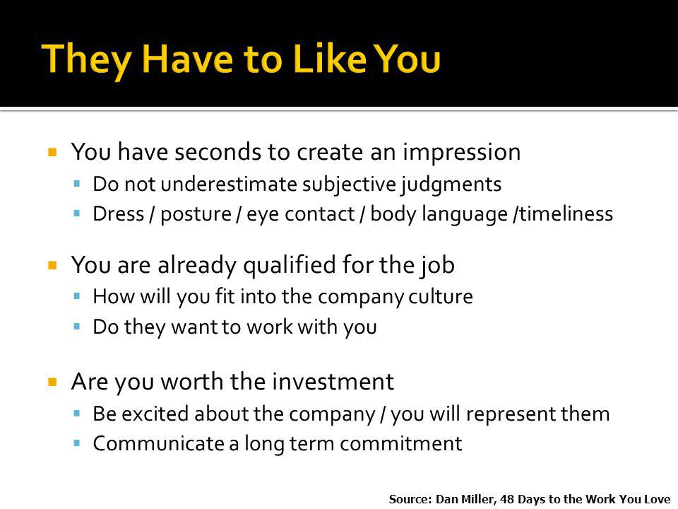 You have seconds to create an impression Do not underestimate subjective judgments Dress / posture / eye contact / body language /timeliness You are already qualified for the job How will you fit into the company culture Do they want to work with you Are you worth the investment Be excited about the company / you will represent them Communicate a long term commitment Source: Dan Miller, 48 Days to the Work You Love
