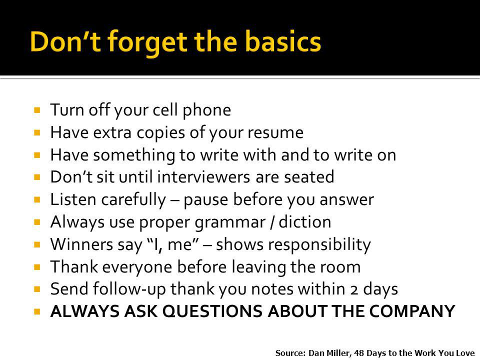 Turn off your cell phone Have extra copies of your resume Have something to write with and to write on Dont sit until interviewers are seated Listen carefully – pause before you answer Always use proper grammar / diction Winners say I, me – shows responsibility Thank everyone before leaving the room Send follow-up thank you notes within 2 days ALWAYS ASK QUESTIONS ABOUT THE COMPANY Source: Dan Miller, 48 Days to the Work You Love