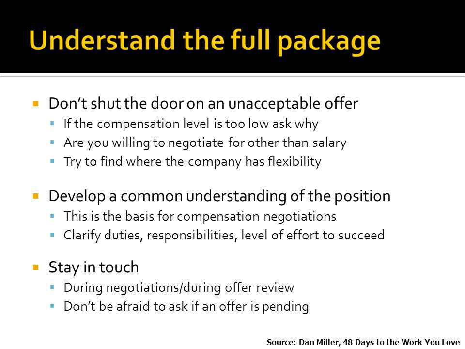 Dont shut the door on an unacceptable offer If the compensation level is too low ask why Are you willing to negotiate for other than salary Try to find where the company has flexibility Develop a common understanding of the position This is the basis for compensation negotiations Clarify duties, responsibilities, level of effort to succeed Stay in touch During negotiations/during offer review Dont be afraid to ask if an offer is pending Source: Dan Miller, 48 Days to the Work You Love