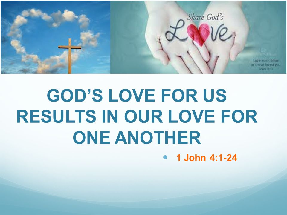 GODS LOVE FOR US RESULTS IN OUR LOVE FOR ONE ANOTHER 1 John 4:1-24
