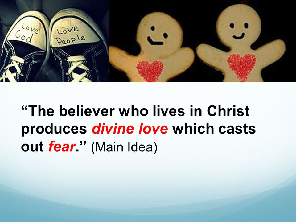 The believer who lives in Christ produces divine love which casts out fear. (Main Idea)