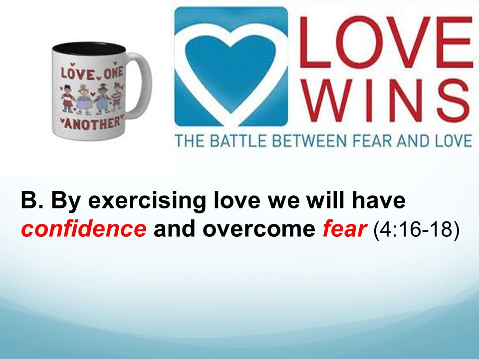 B. By exercising love we will have confidence and overcome fear (4:16-18)