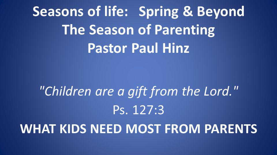 Seasons of life: Spring & Beyond The Season of Parenting Pastor Paul Hinz