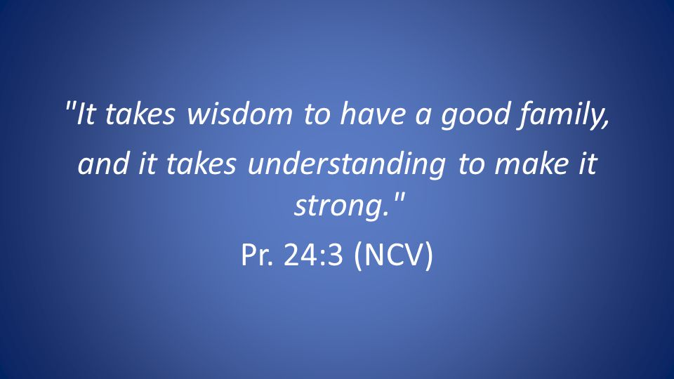 It takes wisdom to have a good family, and it takes understanding to make it strong. Pr.
