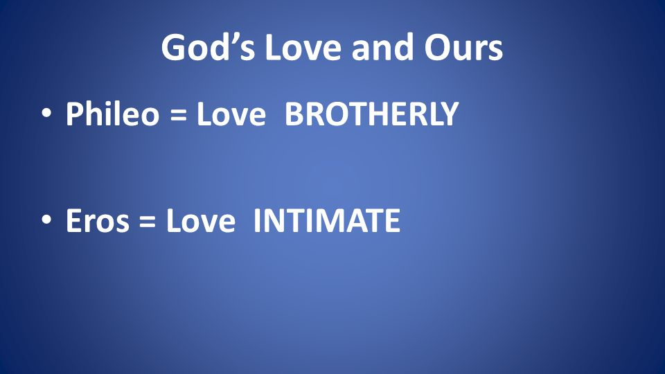Gods Love and Ours Phileo = Love BROTHERLY Eros = Love INTIMATE
