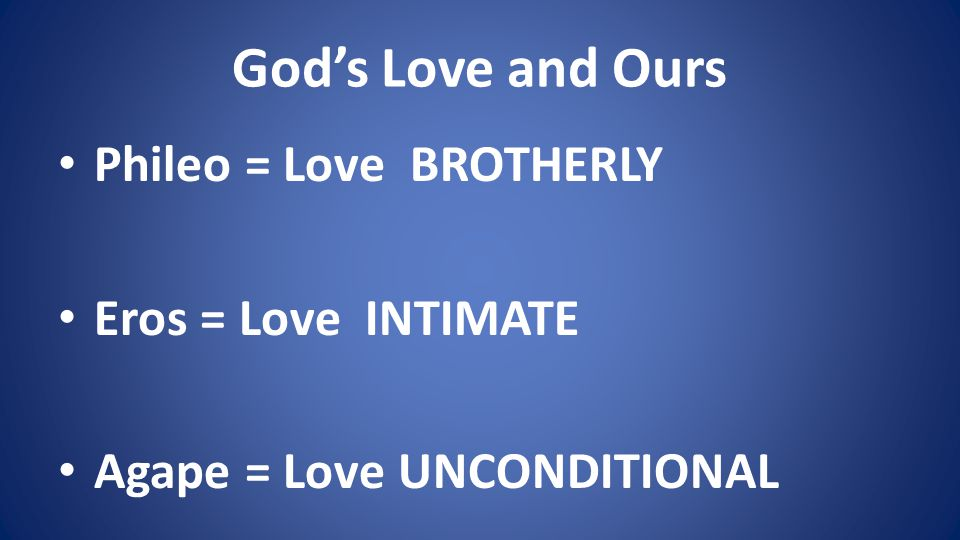 Gods Love and Ours Phileo = Love BROTHERLY Eros = Love INTIMATE Agape = Love UNCONDITIONAL