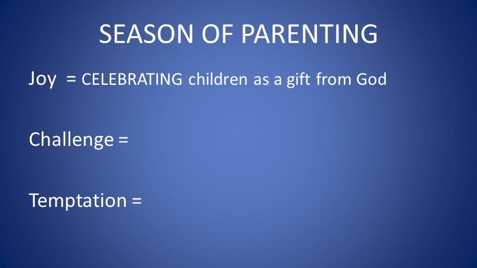 SEASON OF PARENTING Joy = CELEBRATING children as a gift from God Challenge = Temptation =