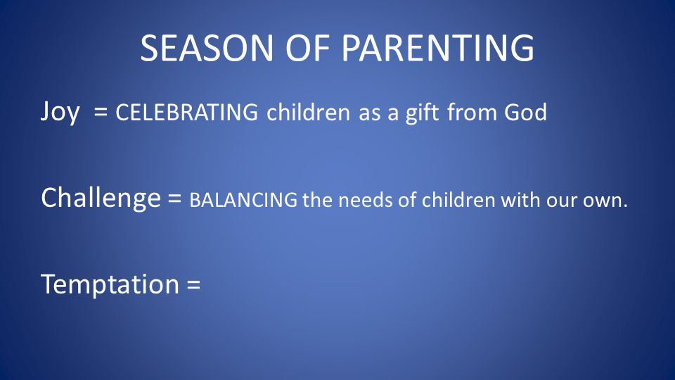 SEASON OF PARENTING Joy = CELEBRATING children as a gift from God Challenge = BALANCING the needs of children with our own.