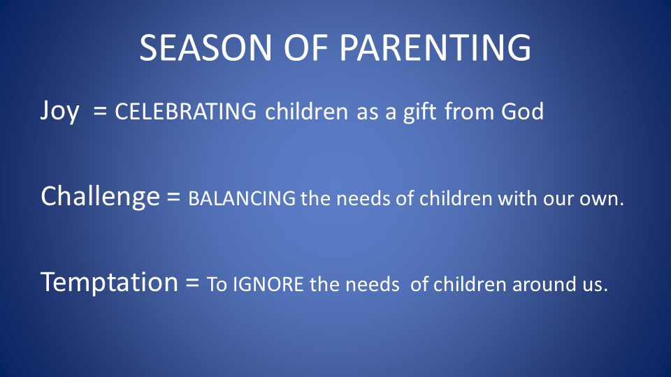 SEASON OF PARENTING Joy = CELEBRATING children as a gift from God Challenge = BALANCING the needs of children with our own. Temptation = To IGNORE the