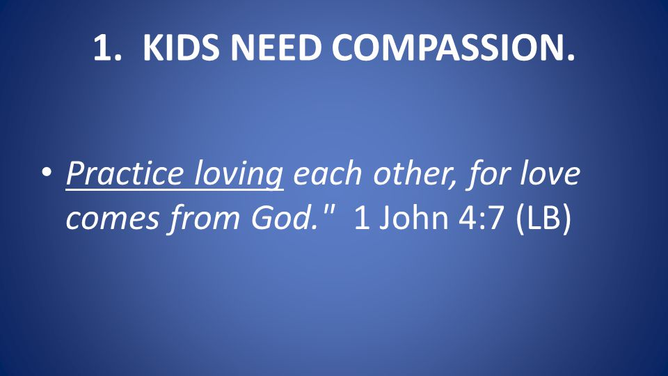1. KIDS NEED COMPASSION. Practice loving each other, for love comes from God. 1 John 4:7 (LB)