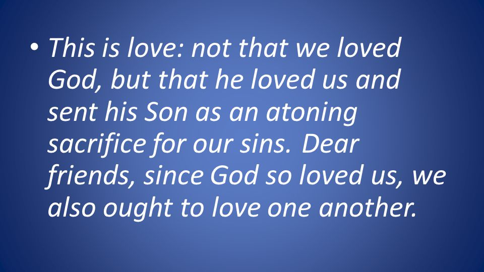This is love: not that we loved God, but that he loved us and sent his Son as an atoning sacrifice for our sins.