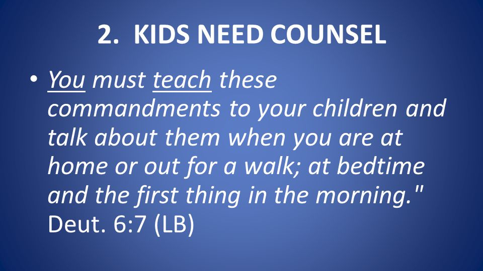 2. KIDS NEED COUNSEL You must teach these commandments to your children and talk about them when you are at home or out for a walk; at bedtime and the