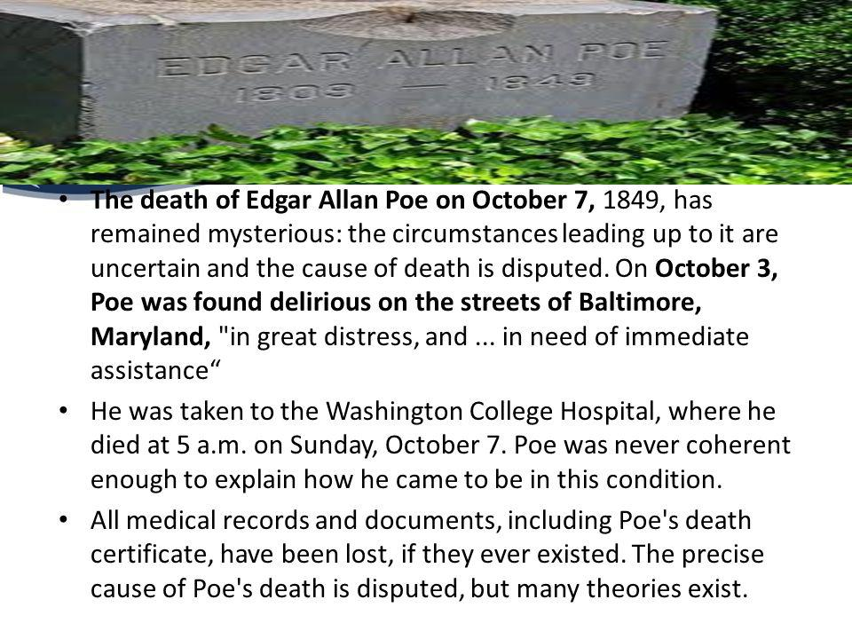 The death of Edgar Allan Poe on October 7, 1849, has remained mysterious: the circumstances leading up to it are uncertain and the cause of death is d