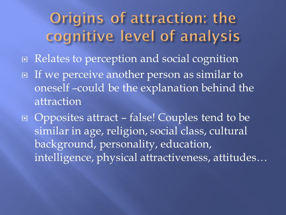 Relates to perception and social cognition If we perceive another person as similar to oneself –could be the explanation behind the attraction Opposites attract – false.