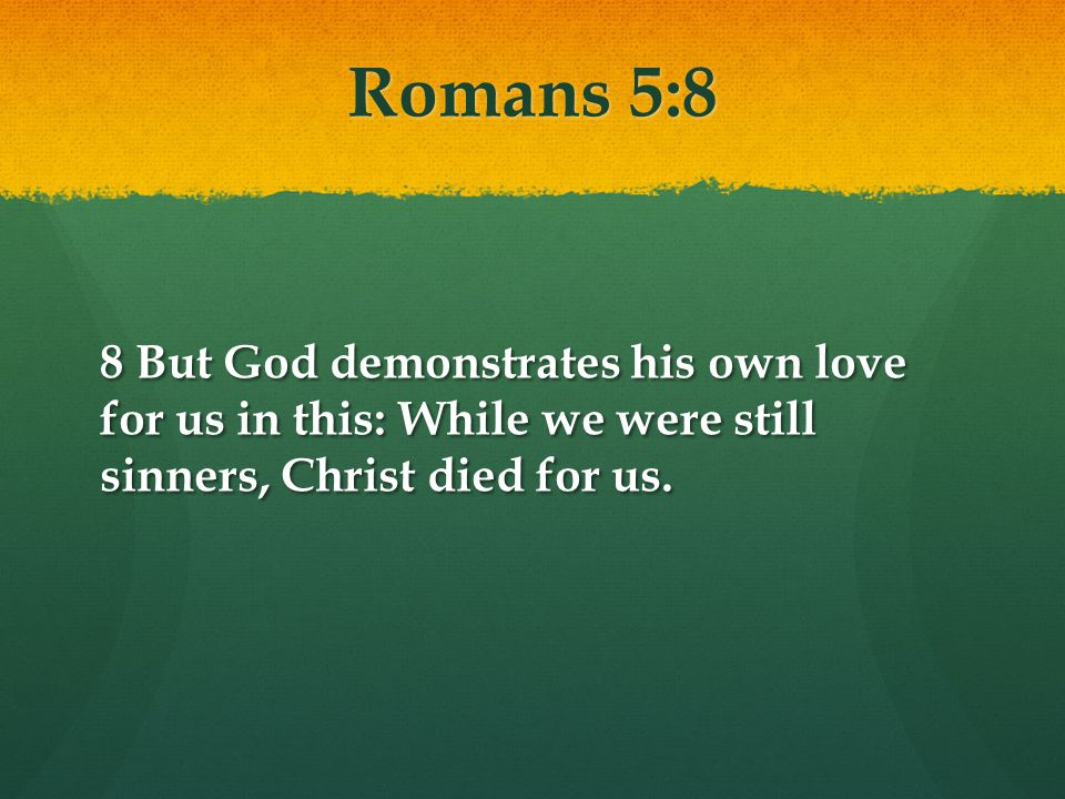 Romans 5:8 8 But God demonstrates his own love for us in this: While we were still sinners, Christ died for us.