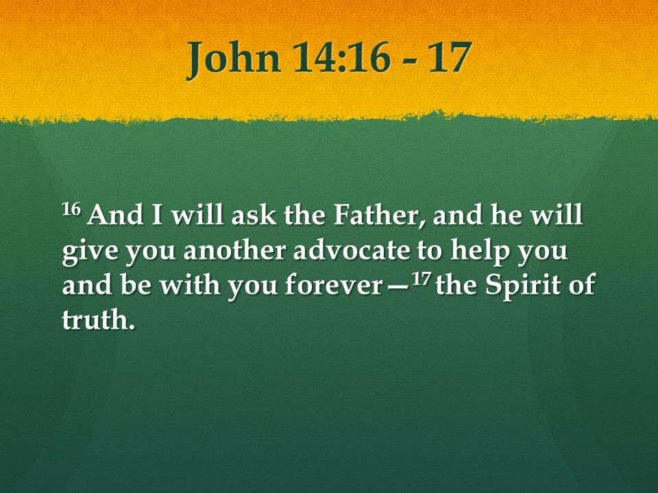 John 14:16 - 17 16 And I will ask the Father, and he will give you another advocate to help you and be with you forever 17 the Spirit of truth.