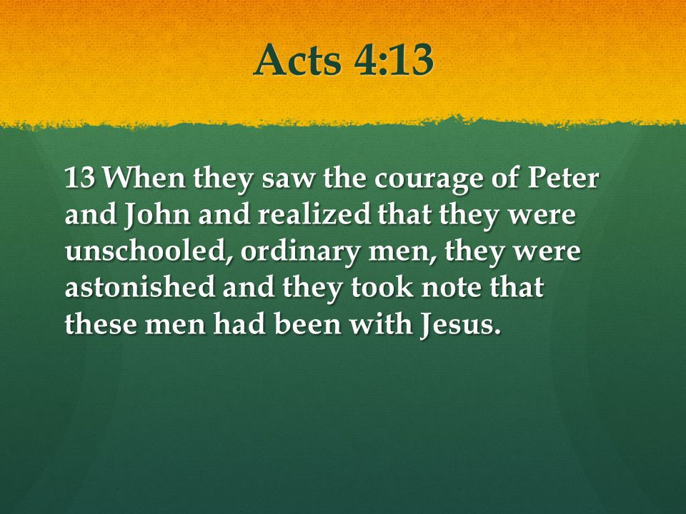 Acts 4:13 13 When they saw the courage of Peter and John and realized that they were unschooled, ordinary men, they were astonished and they took note that these men had been with Jesus.