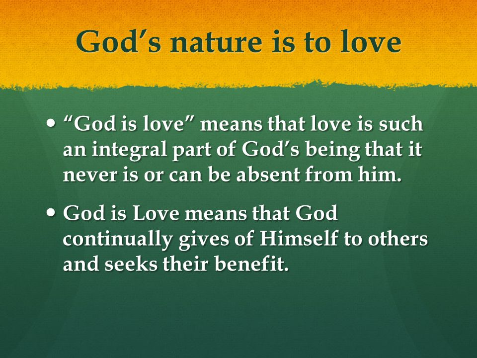 Gods nature is to love God is love means that love is such an integral part of Gods being that it never is or can be absent from him.
