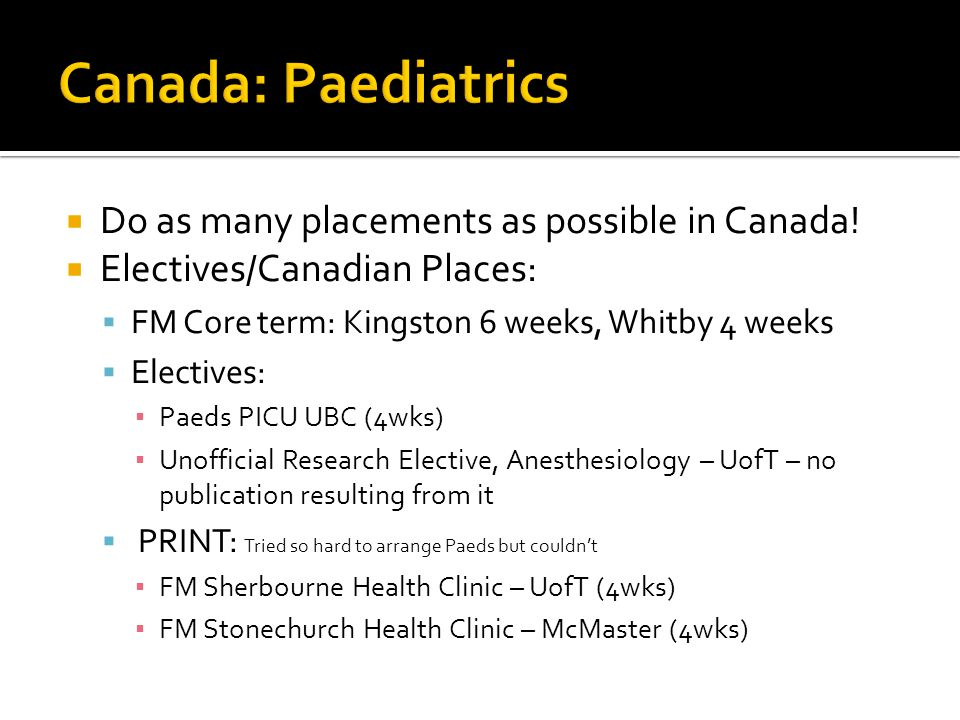 Do as many placements as possible in Canada! Electives/Canadian Places: FM Core term: Kingston 6 weeks, Whitby 4 weeks Electives: Paeds PICU UBC (4wks