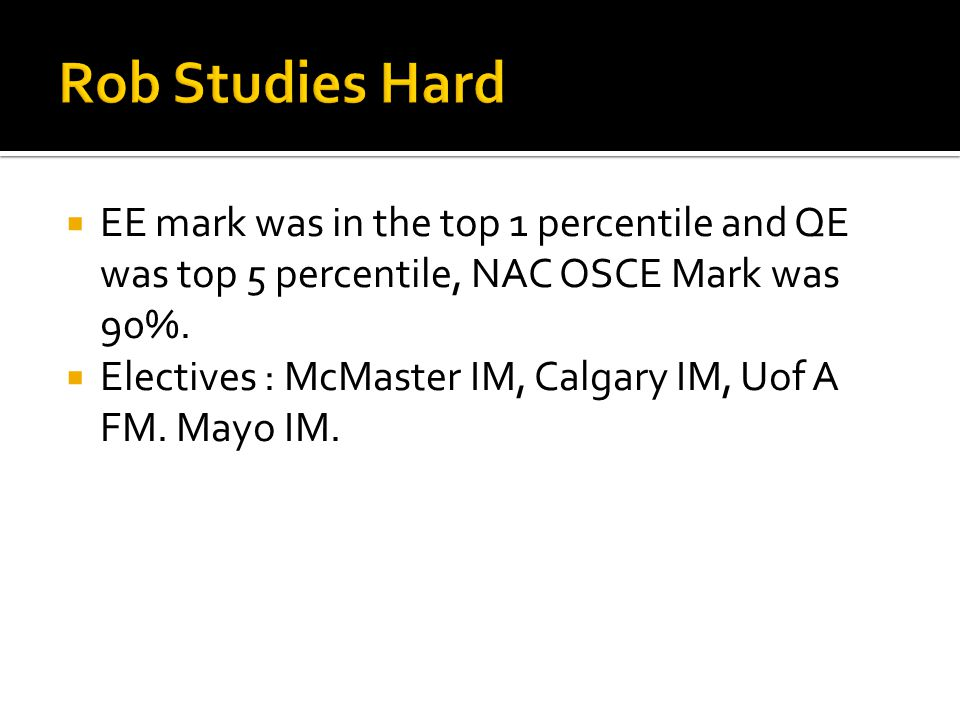 EE mark was in the top 1 percentile and QE was top 5 percentile, NAC OSCE Mark was 90%. Electives : McMaster IM, Calgary IM, Uof A FM. Mayo IM.