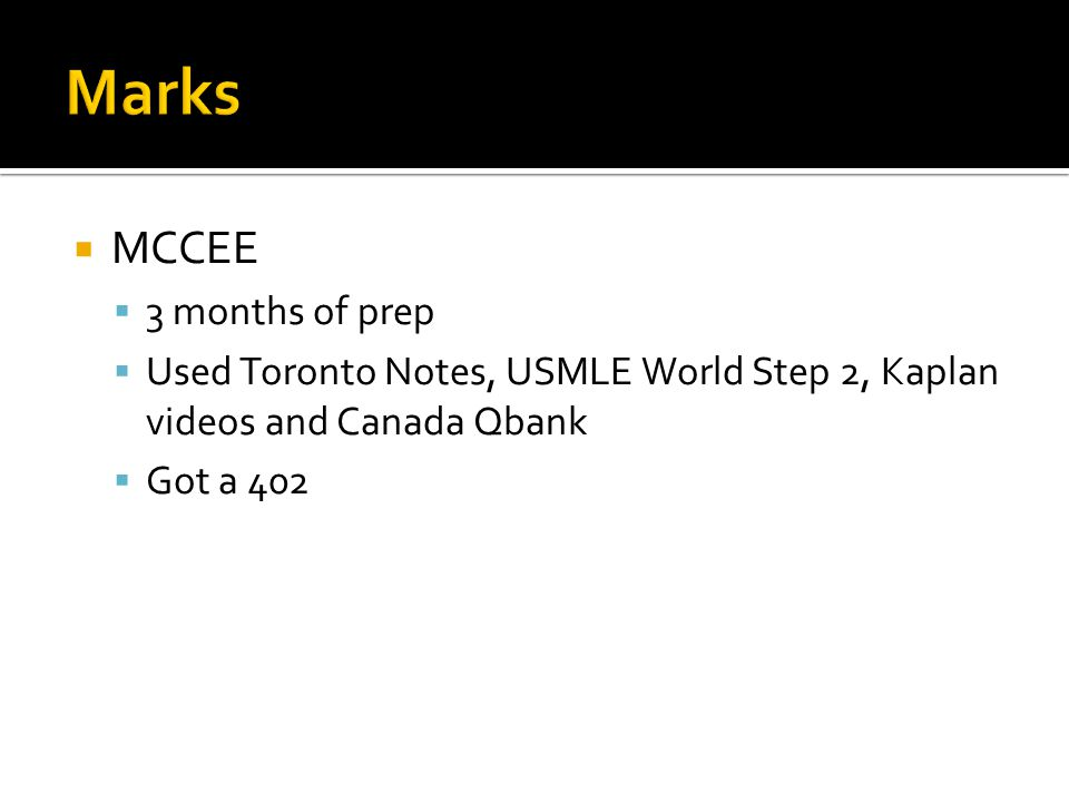 MCCEE 3 months of prep Used Toronto Notes, USMLE World Step 2, Kaplan videos and Canada Qbank Got a 402