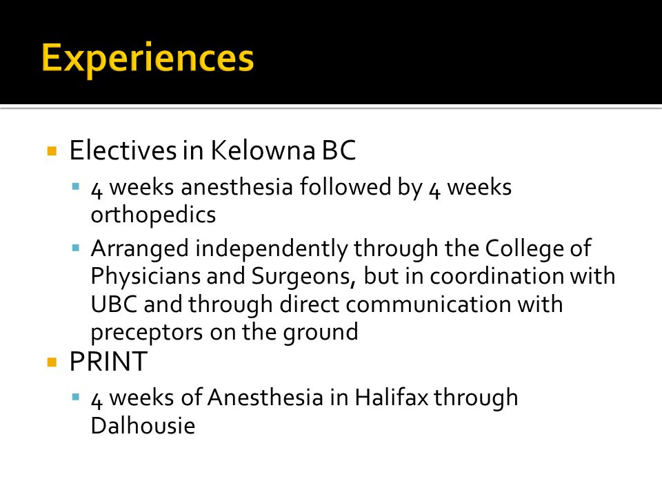Electives in Kelowna BC 4 weeks anesthesia followed by 4 weeks orthopedics Arranged independently through the College of Physicians and Surgeons, but
