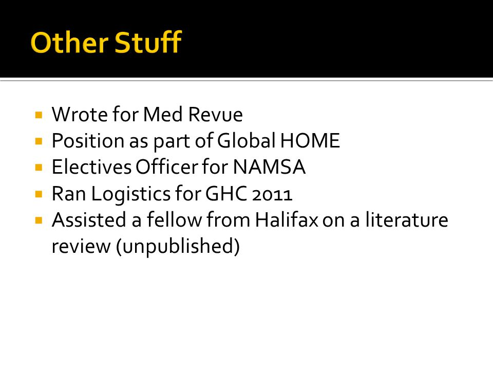 Wrote for Med Revue Position as part of Global HOME Electives Officer for NAMSA Ran Logistics for GHC 2011 Assisted a fellow from Halifax on a literat