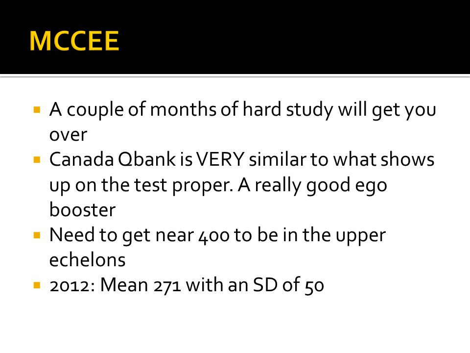 A couple of months of hard study will get you over Canada Qbank is VERY similar to what shows up on the test proper. A really good ego booster Need to
