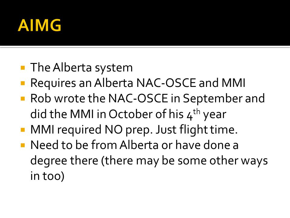 The Alberta system Requires an Alberta NAC-OSCE and MMI Rob wrote the NAC-OSCE in September and did the MMI in October of his 4 th year MMI required N