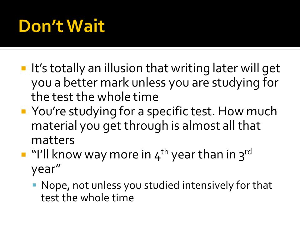 Its totally an illusion that writing later will get you a better mark unless you are studying for the test the whole time Youre studying for a specifi