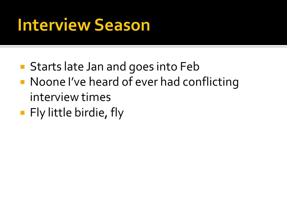 Starts late Jan and goes into Feb Noone Ive heard of ever had conflicting interview times Fly little birdie, fly