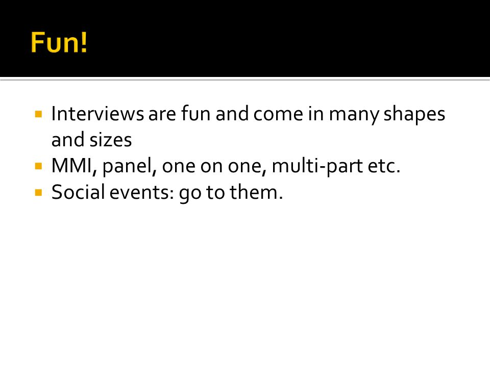 Interviews are fun and come in many shapes and sizes MMI, panel, one on one, multi-part etc. Social events: go to them.