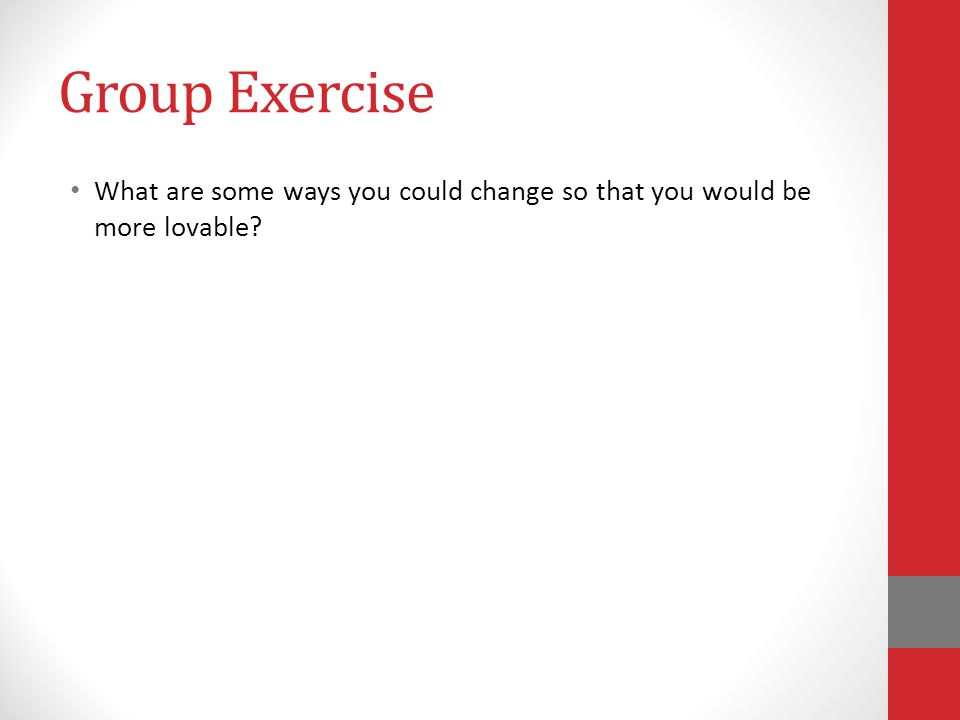 Group Exercise What are some ways you could change so that you would be more lovable?
