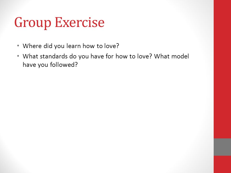 Group Exercise Where did you learn how to love.What standards do you have for how to love.