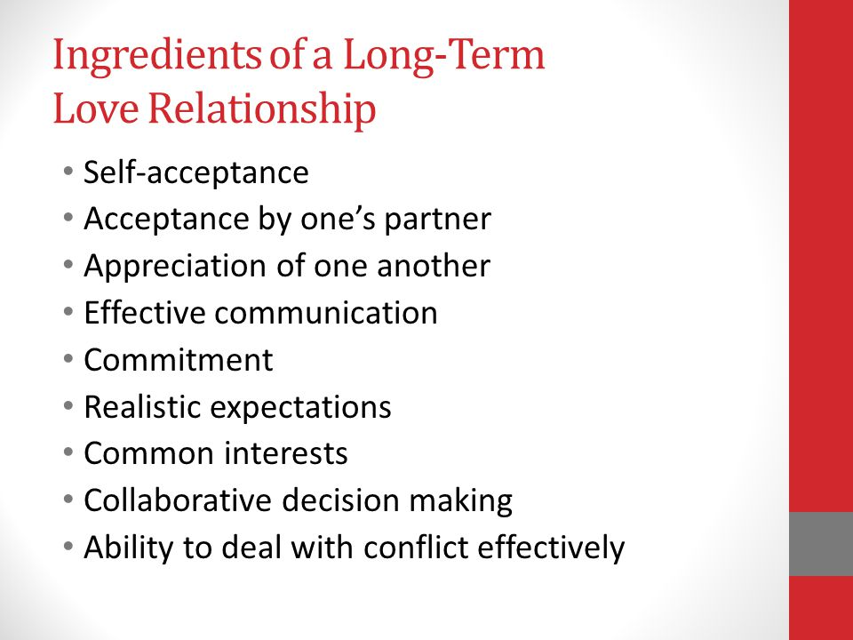 Ingredients of a Long-Term Love Relationship Self-acceptance Acceptance by ones partner Appreciation of one another Effective communication Commitment Realistic expectations Common interests Collaborative decision making Ability to deal with conflict effectively