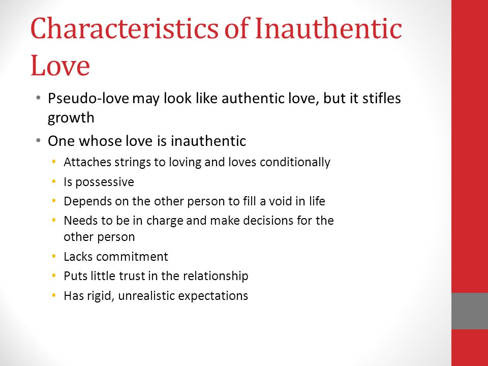 Characteristics of Inauthentic Love Pseudo-love may look like authentic love, but it stifles growth One whose love is inauthentic Attaches strings to loving and loves conditionally Is possessive Depends on the other person to fill a void in life Needs to be in charge and make decisions for the other person Lacks commitment Puts little trust in the relationship Has rigid, unrealistic expectations