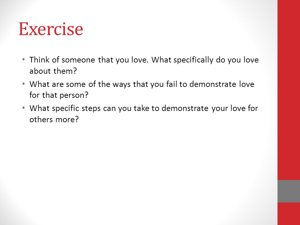 Exercise Think of someone that you love.What specifically do you love about them.
