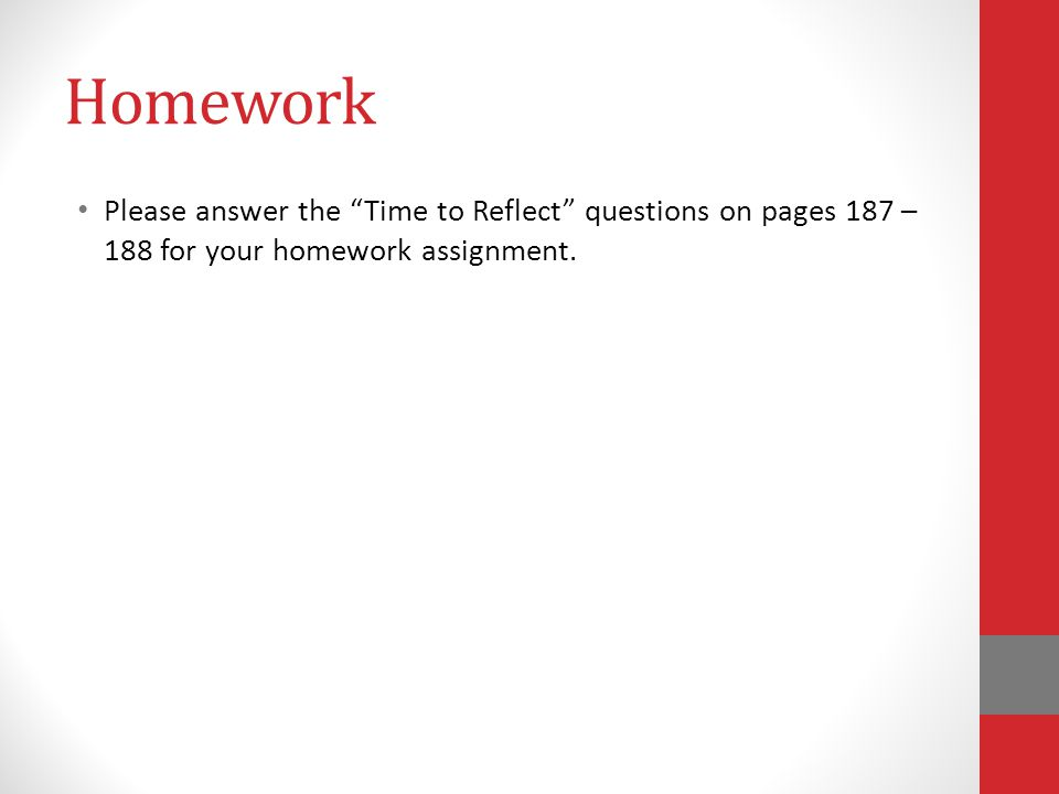 Homework Please answer the Time to Reflect questions on pages 187 – 188 for your homework assignment.