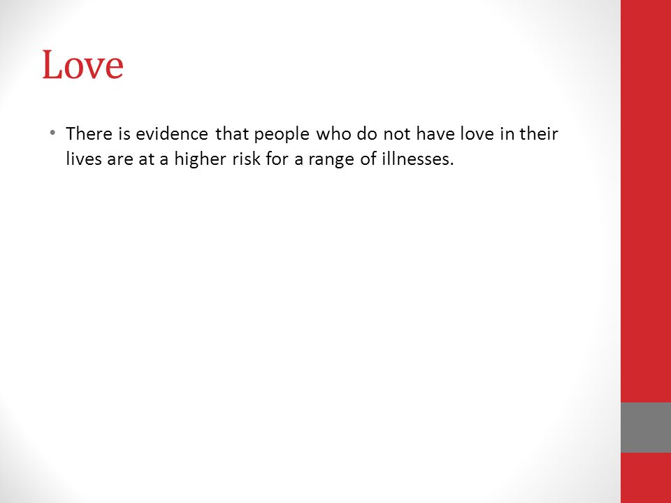 Love There is evidence that people who do not have love in their lives are at a higher risk for a range of illnesses.