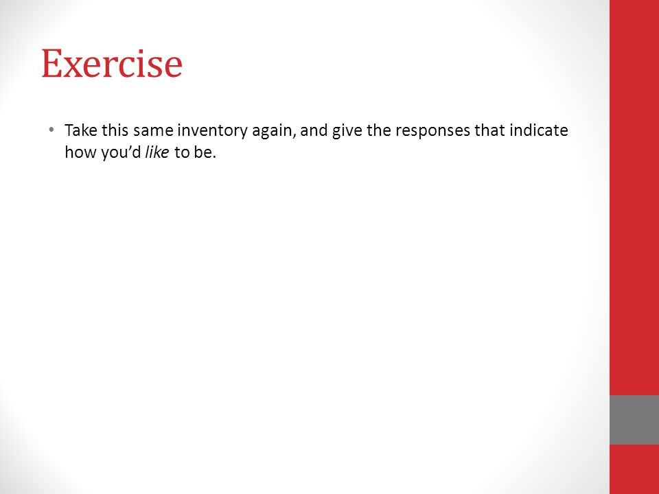 Exercise Take this same inventory again, and give the responses that indicate how youd like to be.