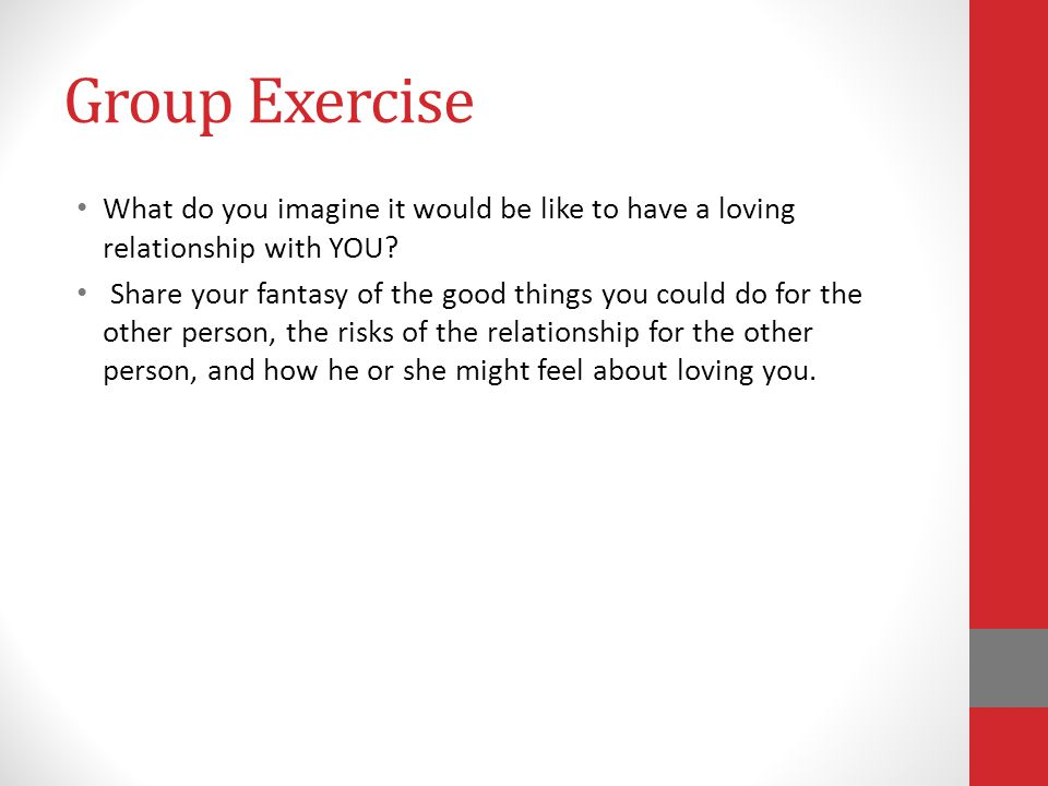 Group Exercise What do you imagine it would be like to have a loving relationship with YOU.
