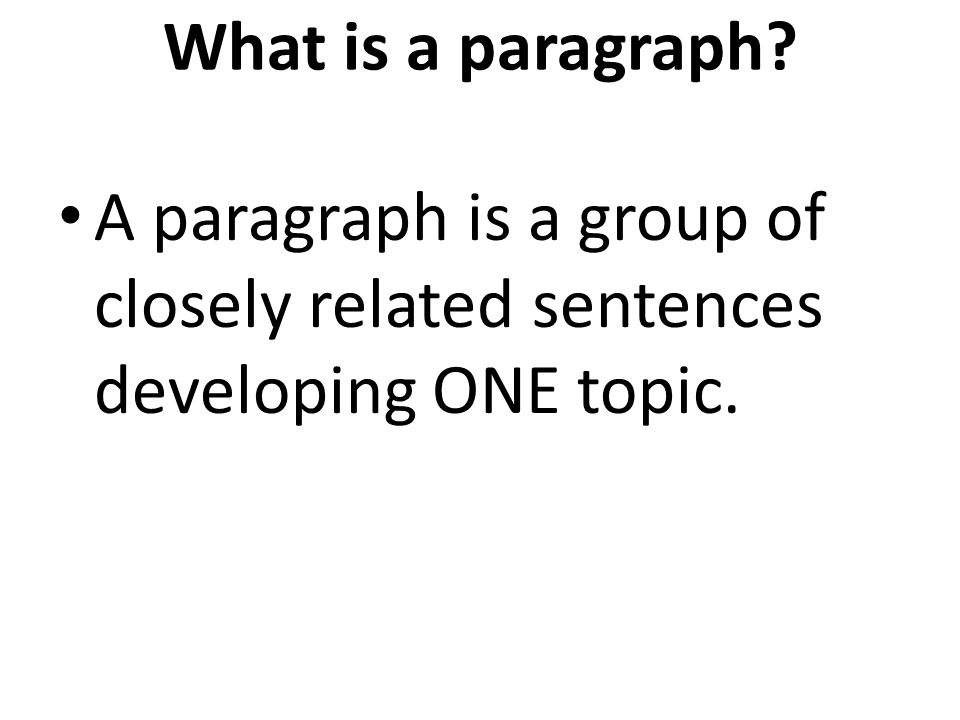 What is a paragraph? A paragraph is a group of closely related sentences developing ONE topic.