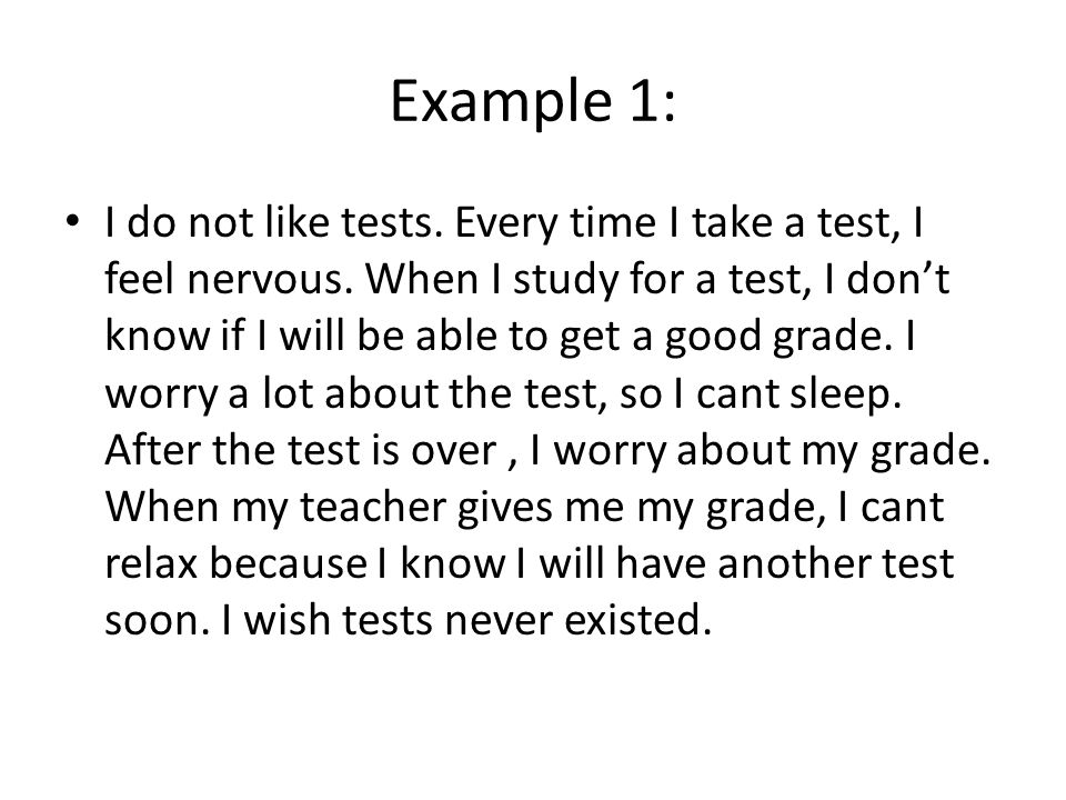 Example 1: I do not like tests. Every time I take a test, I feel nervous. When I study for a test, I dont know if I will be able to get a good grade.