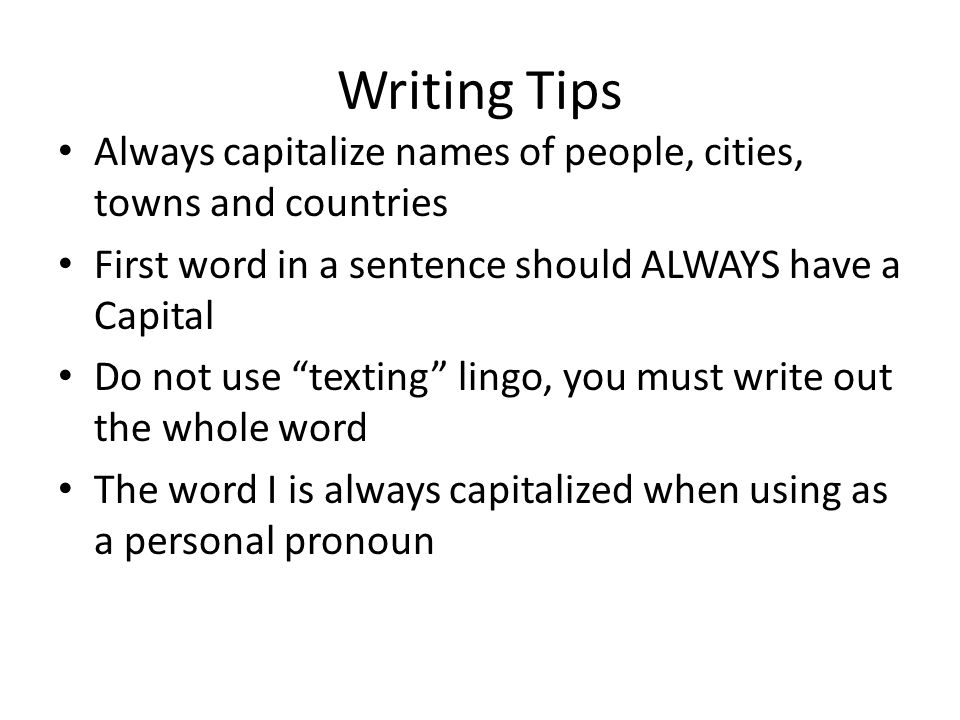 Writing Tips Always capitalize names of people, cities, towns and countries First word in a sentence should ALWAYS have a Capital Do not use texting l