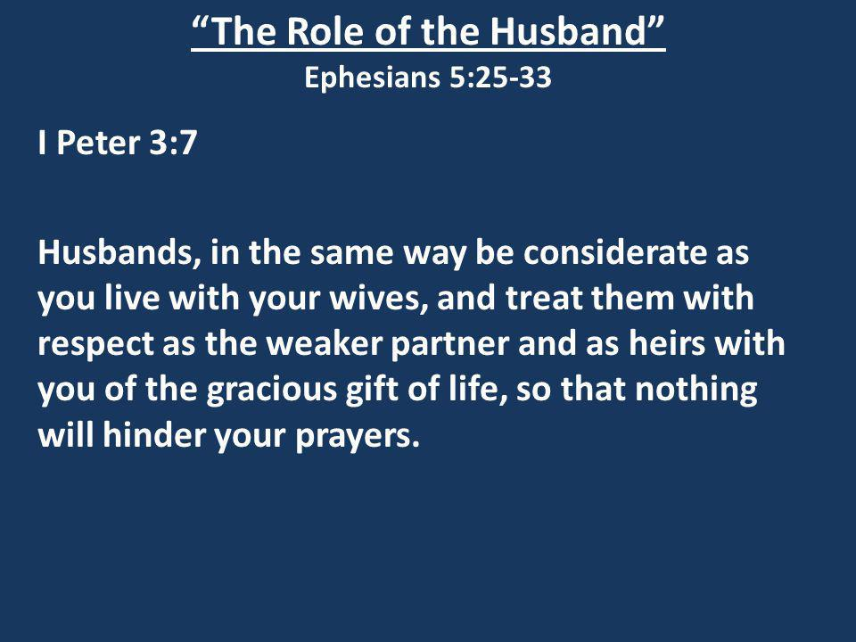 The Role of the Husband Ephesians 5:25-33 I Peter 3:7 Husbands, in the same way be considerate as you live with your wives, and treat them with respect as the weaker partner and as heirs with you of the gracious gift of life, so that nothing will hinder your prayers.