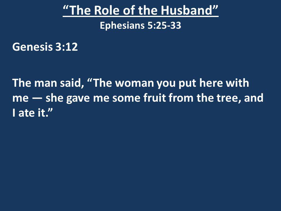 The Role of the Husband Ephesians 5:25-33 Genesis 3:12 The man said, The woman you put here with me she gave me some fruit from the tree, and I ate it.
