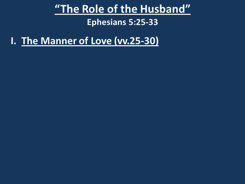 The Role of the Husband Ephesians 5:25-33 I. The Manner of Love (vv.25-30)