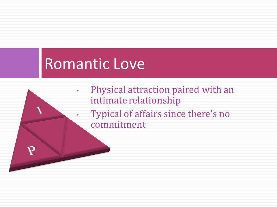 Physical attraction paired with an intimate relationship Typical of affairs since theres no commitment Romantic Love