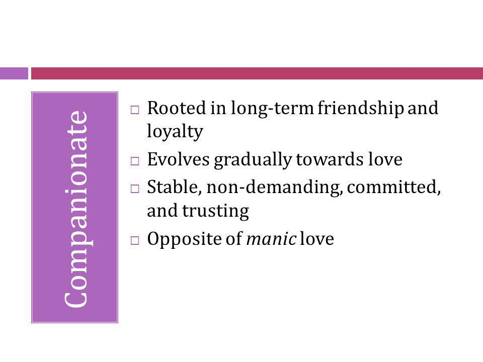 Companionate Rooted in long-term friendship and loyalty Evolves gradually towards love Stable, non-demanding, committed, and trusting Opposite of mani
