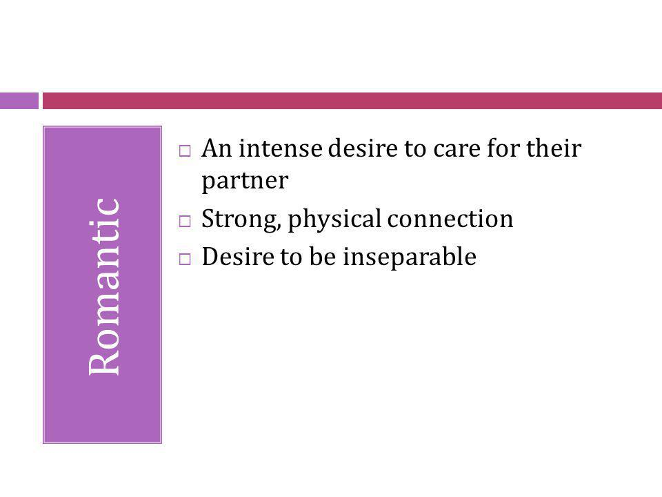 Romantic An intense desire to care for their partner Strong, physical connection Desire to be inseparable